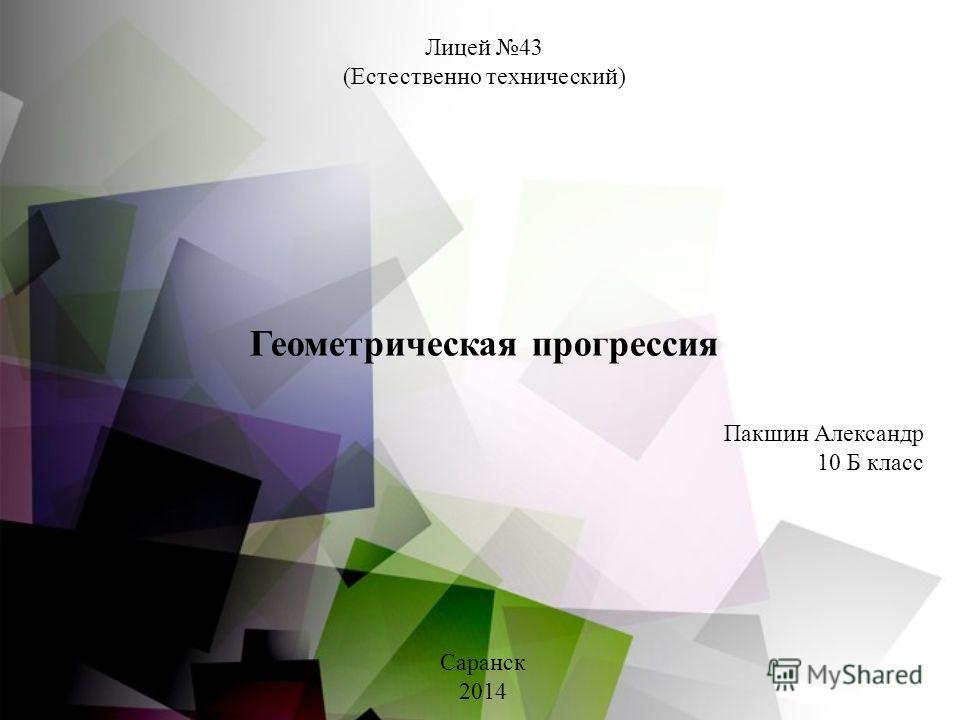 Лицей 43 (Естественно технический) Геометрическая прогрессия Пакшин Александр 10 Б класс Саранск 2014