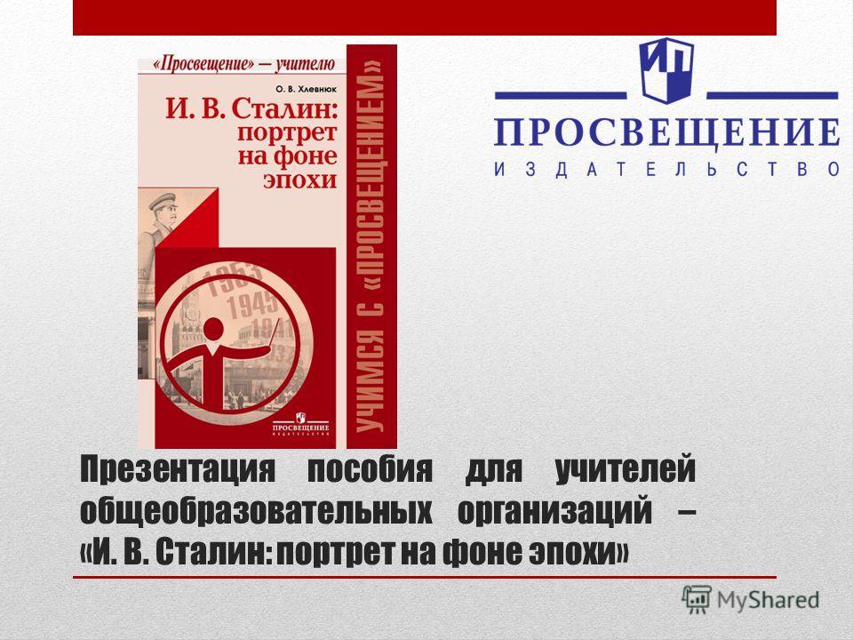Презентация пособия для учителей общеобразовательных организаций – «И. В. Сталин: портрет на фоне эпохи»