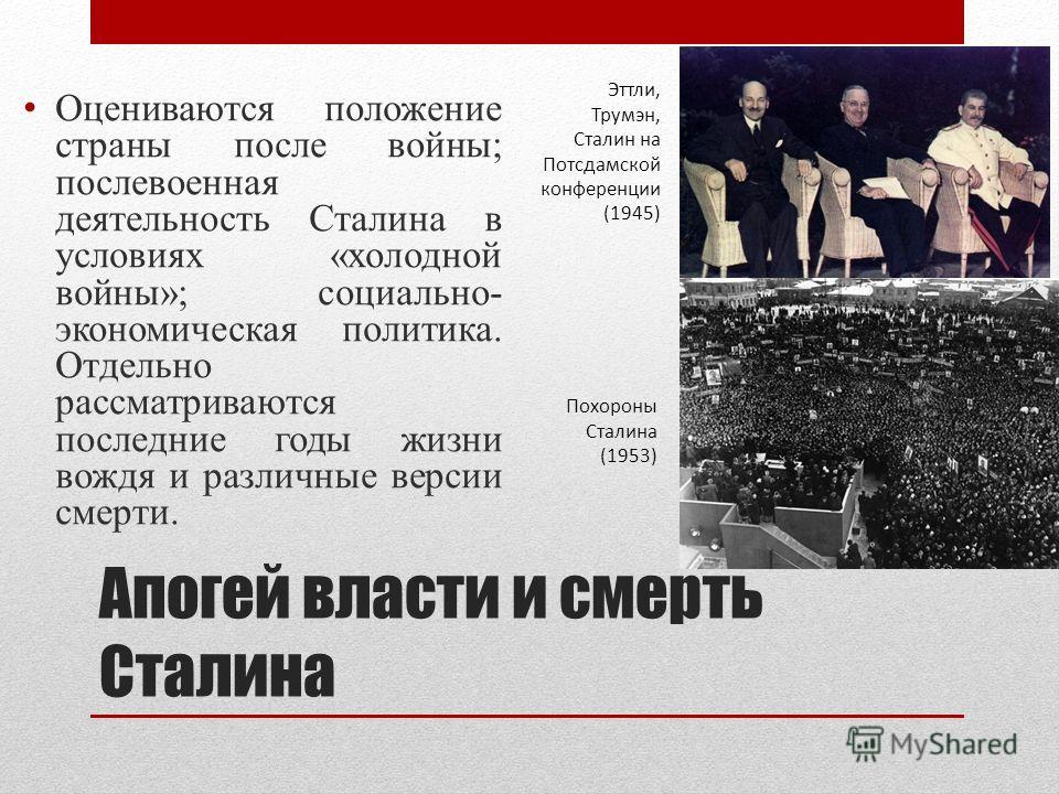 Апогей власти и смерть Сталина Оцениваются положение страны после войны; послевоенная деятельность Сталина в условиях «холодной войны»; социально- экономическая политика. Отдельно рассматриваются последние годы жизни вождя и различные версии смерти.