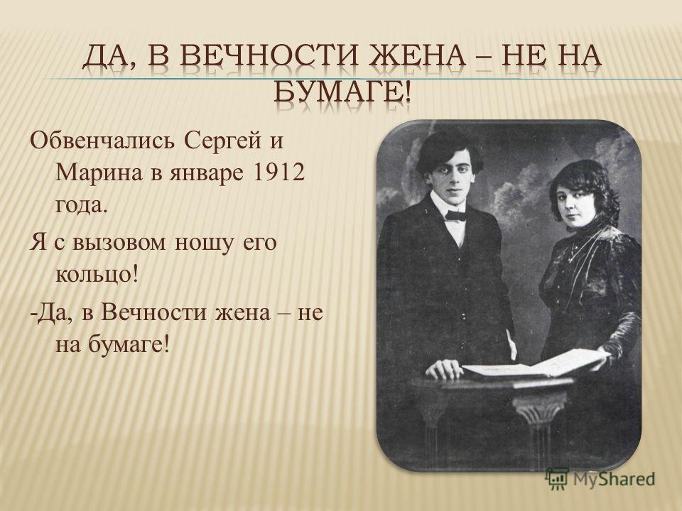 Обвенчались Сергей и Марина в январе 1912 года. Я с вызовом ношу его кольцо! -Да, в Вечности жена – не на бумаге!