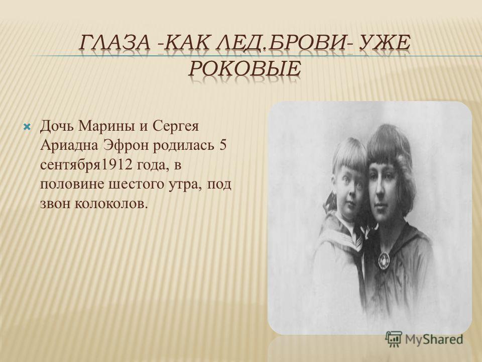 Дочь Марины и Сергея Ариадна Эфрон родилась 5 сентября 1912 года, в половине шестого утра, под звон колоколов.