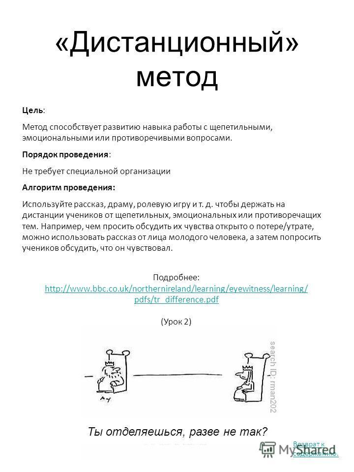 «Дистанционный» метод Подробнее: http://www.bbc.co.uk/northernireland/learning/eyewitness/learning/ pdfs/tr_difference.pdf (Урок 2) Цель: Метод способствует развитию навыка работы с щепетильными, эмоциональными или противоречивыми вопросами. Порядок