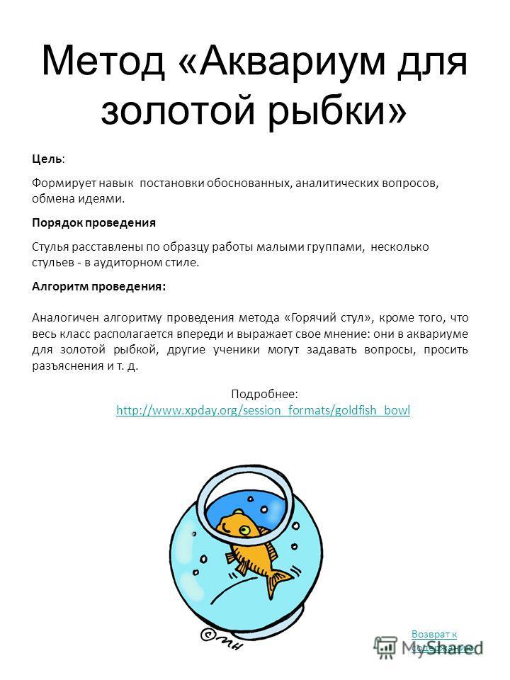 Метод «Аквариум для золотой рыбки» Подробнее: http://www.xpday.org/session_formats/goldfish_bowl Цель: Формирует навык постановки обоснованных, аналитических вопросов, обмена идеями. Порядок проведения Стулья расставлены по образцу работы малыми груп