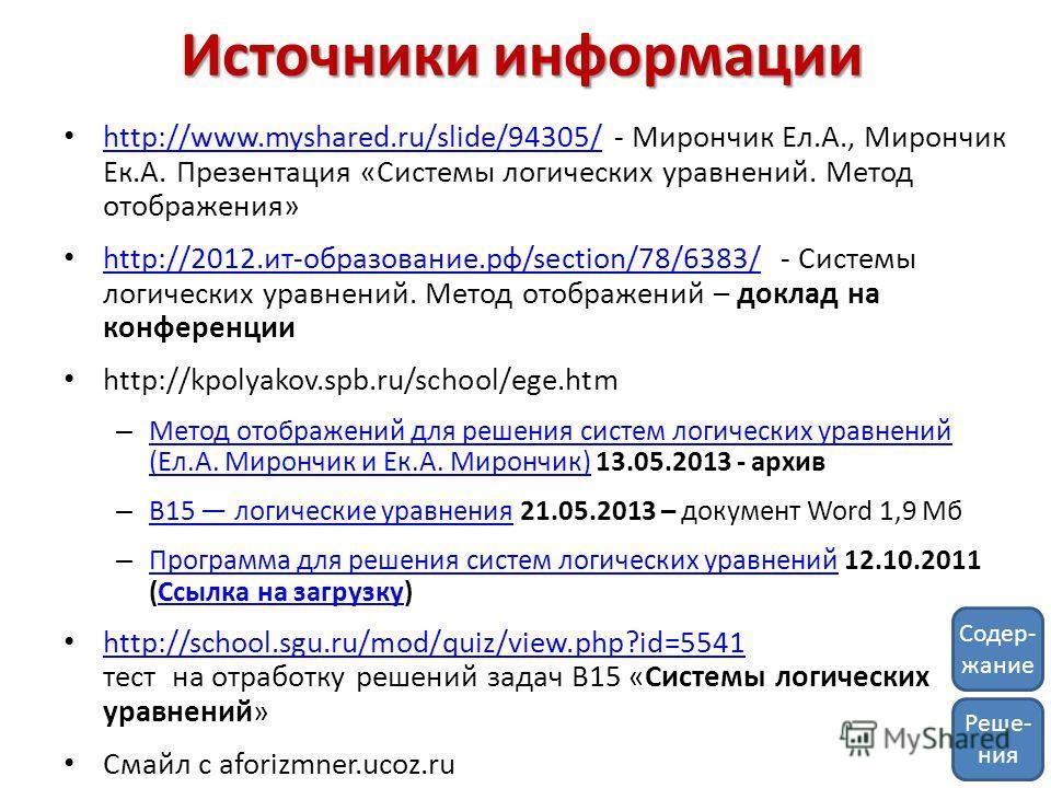 Источники информации http://www.myshared.ru/slide/94305/ - Мирончик Ел.А., Мирончик Ек.А. Презентация «Системы логических уравнений. Метод отображения» http://www.myshared.ru/slide/94305/ http://2012.ит-образование.рф/section/78/6383/ - Системы логич