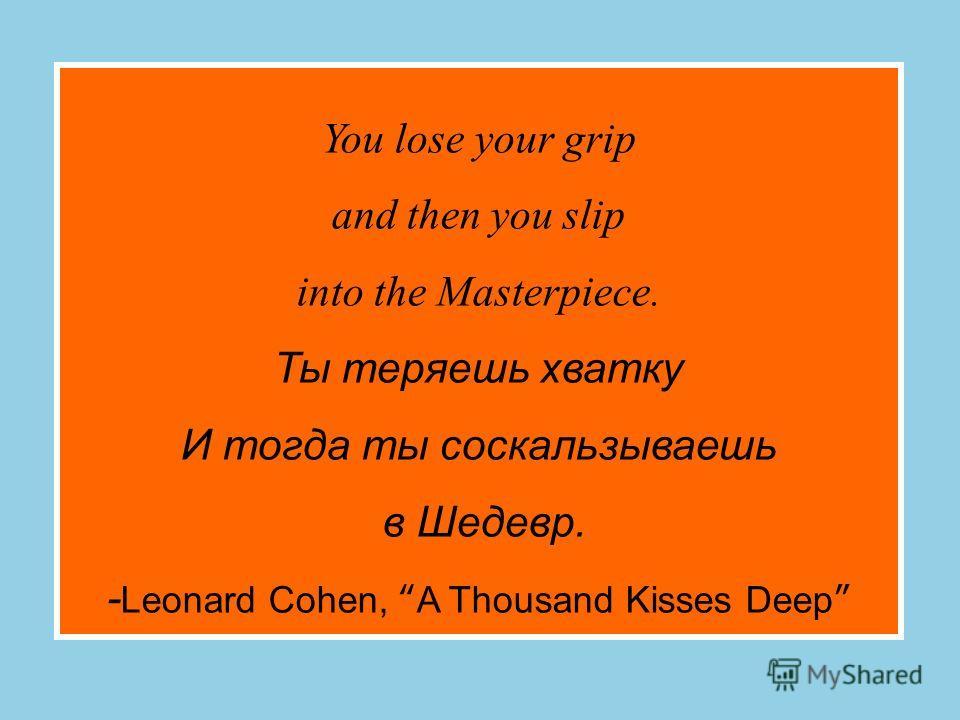 You lose your grip and then you slip into the Masterpiece. Ты теряешь хватку И тогда ты соскальзываешь в Шедевр. - Leonard Cohen, A Thousand Kisses Deep