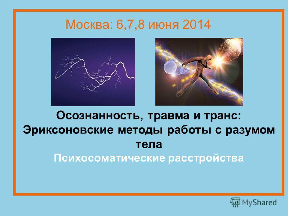 Осознанность, травма и транс: Эриксоновские методы работы с разумом тела Психосоматические расстройства Москва: 6,7,8 июня 2014