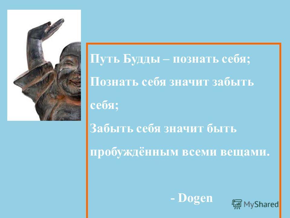 Путь Будды – познать себя; Познать себя значит забыть себя; Забыть себя значит быть пробуждённым всеми вещами. - Dogen
