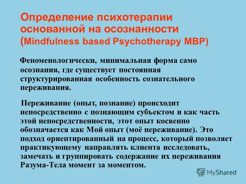 Определение психотерапии основанной на осознанности ( Mindfulness based Psychotherapy MBP) Феноменологически, минимальная форма само осознания, где существует постоянная структурированная особенность сознательного переживания. Переживание (опыт, позн