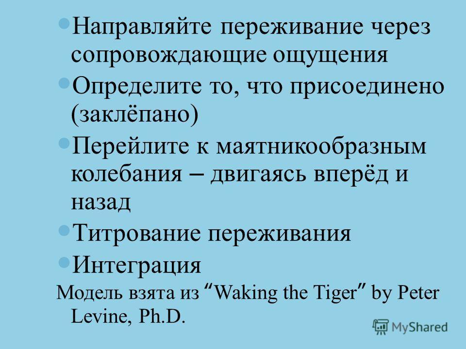 Направляйте переживание через сопровождающие ощущения Определите то, что присоединено (заклёпано) Перейлите к маятникообразным колебания – двигаясь вперёд и назад Титрование переживания Интеграция Модель взята из Waking the Tiger by Peter Levine, Ph.