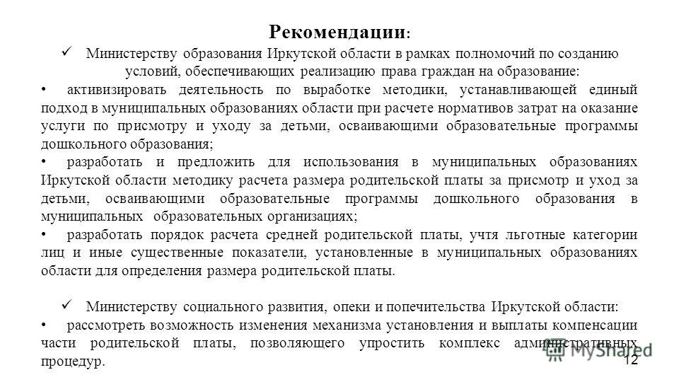 Рекомендации : Министерству образования Иркутской области в рамках полномочий по созданию условий, обеспечивающих реализацию права граждан на образование: активизировать деятельность по выработке методики, устанавливающей единый подход в муниципальны