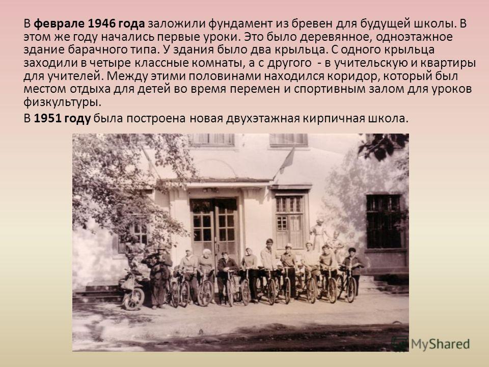 В феврале 1946 года заложили фундамент из бревен для будущей школы. В этом же году начались первые уроки. Это было деревянное, одноэтажное здание барачного типа. У здания было два крыльца. С одного крыльца заходили в четыре классные комнаты, а с друг