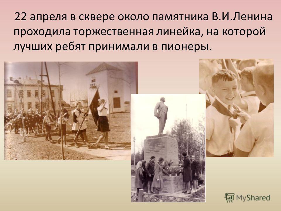 22 апреля в сквере около памятника В.И.Ленина проходила торжественная линейка, на которой лучших ребят принимали в пионеры.