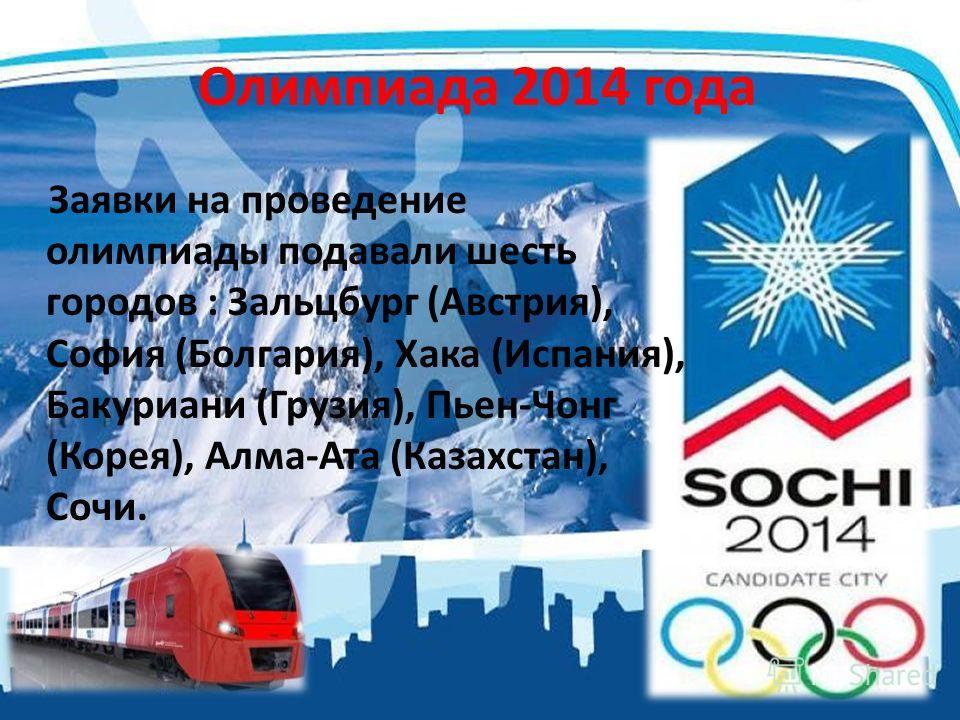 Олимпиада 2014 года Заявки на проведение олимпиады подавали шесть городов : Зальцбург (Австрия), София (Болгария), Хака (Испания), Бакуриани (Грузия), Пьен-Чонг (Корея), Алма-Ата (Казахстан), Сочи.