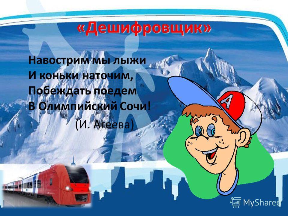 «Дешифровщик» Навострим мы лыжи И коньки наточим, Побеждать поедем В Олимпийский Сочи! (И. Агеева)