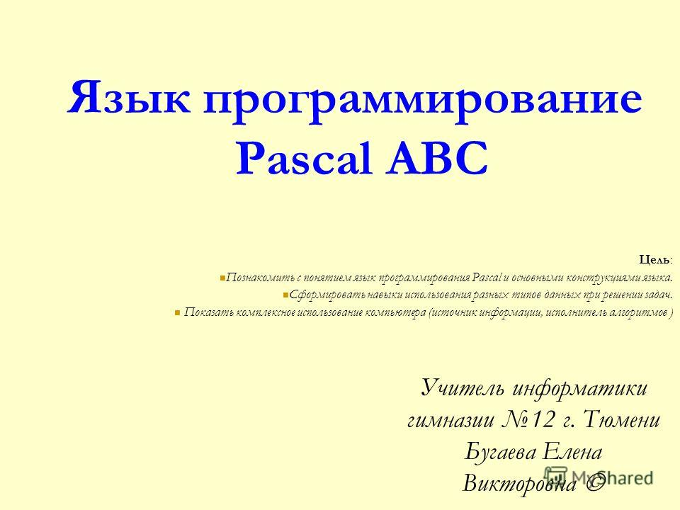 Язык программирование Pascal ABC Цель: Познакомить с понятием язык программирования Pascal и основными конструкциями языка. Сформировать навыки использования разных типов данных при решении задач. Показать комплексное использование компьютера (источн