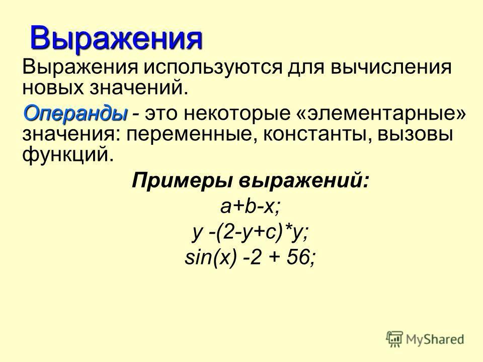 Выражения Выражения используются для вычисления новых значений. Операнды Операнды - это некоторые «элементарные» значения: переменные, константы, вызовы функций. Примеры выражений: а+b-х; у -(2-у+с)*у; sin(x) -2 + 56;