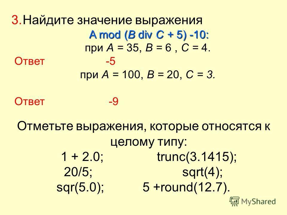 3. Найдите значение выражения A mod (В div С + 5) -10: при А = 35, В = 6, С = 4. Ответ-5 при А = 100, В = 20, С = 3. Ответ -9 Отметьте выражения, которые относятся к целому типу: 1 + 2.0; trunc(3.1415); 20/5; sqrt(4); sqr(5.0); 5 +round(12.7).
