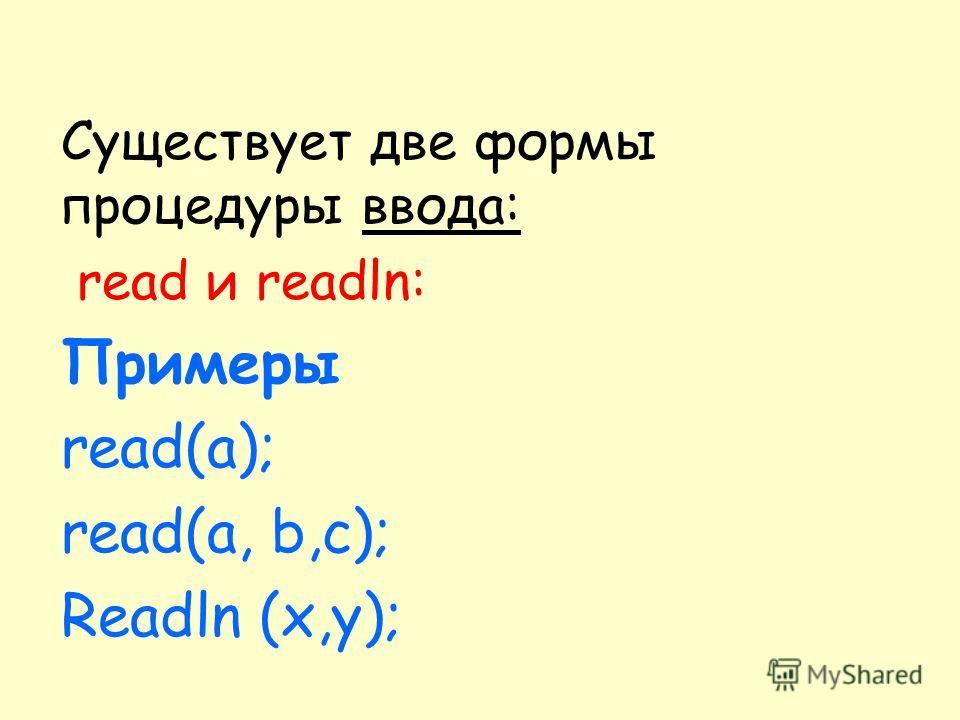 Существует две формы процедуры ввода: read и readln: Примеры read(a); read(a, b,с); Readln (x,у);