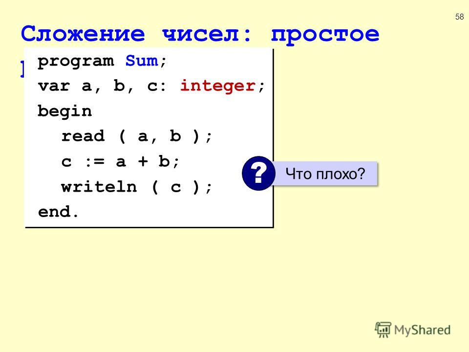 Сложение чисел: простое решение 58 program Sum; var a, b, c: integer; begin read ( a, b ); c := a + b; writeln ( c ); end. program Sum; var a, b, c: integer; begin read ( a, b ); c := a + b; writeln ( c ); end. Что плохо? ?