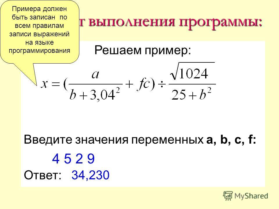 Результат выполнения программы: Решаем пример: Введите значения переменных a, b, c, f: Ответ: 34,230 4 5 2 9 Примера должен быть записан по всем правилам записи выражений на языке программирования