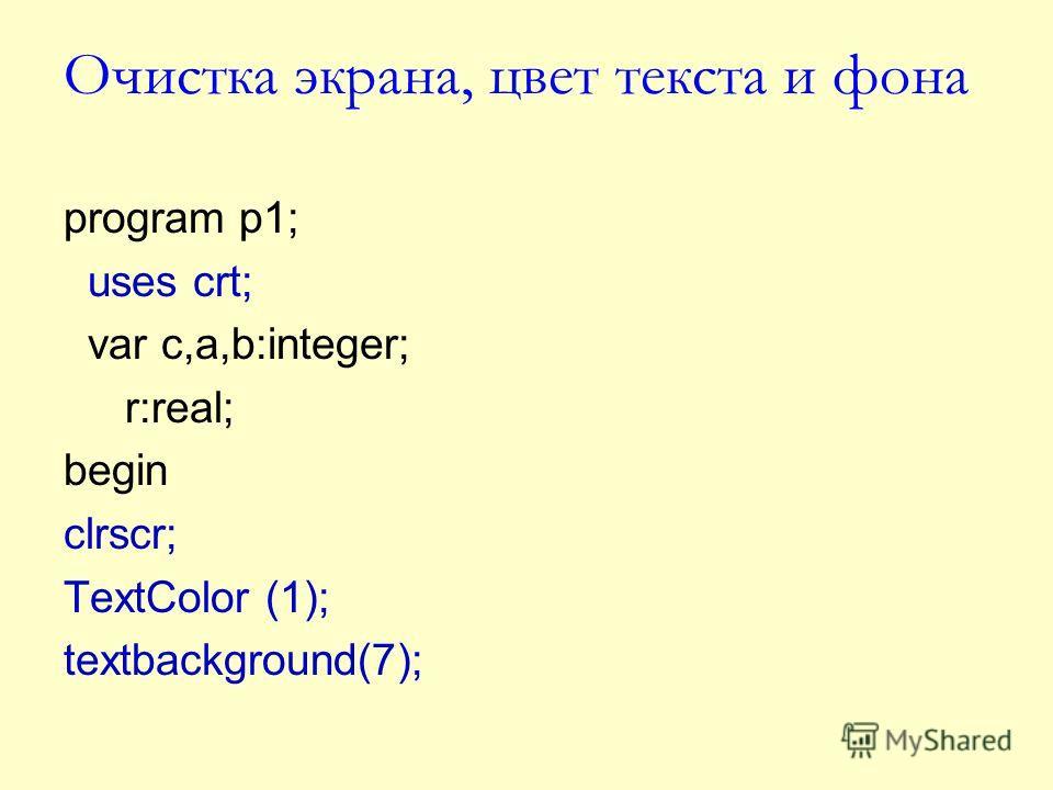 Очистка экрана, цвет текста и фона program p1; uses crt; var c,a,b:integer; r:real; begin clrscr; TextColor (1); textbackground(7);