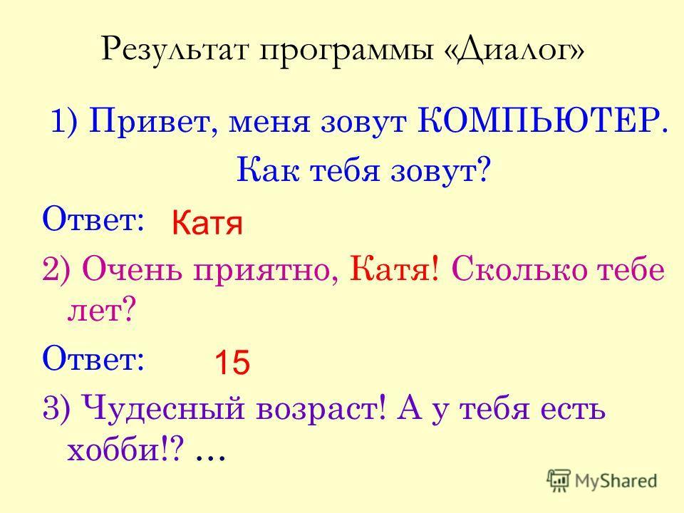 Результат программы «Диалог» 1) Привет, меня зовут КОМПЬЮТЕР. Как тебя зовут? Ответ: 2) Очень приятно, Катя! Сколько тебе лет? Ответ: 3) Чудесный возраст! А у тебя есть хобби!? … Катя 15