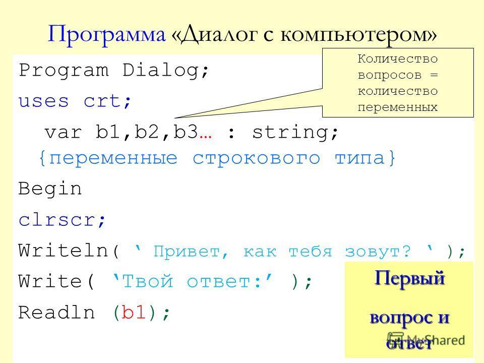Программа «Диалог с компьютером» Program Dialog; uses crt; var b1,b2,b3… : string; {переменные строкового типа} Begin clrscr; Writeln ( Привет, как тебя зовут? ); Write( Твой ответ: ); Readln (b1); Первый вопрос и ответ Количество вопросов = количест