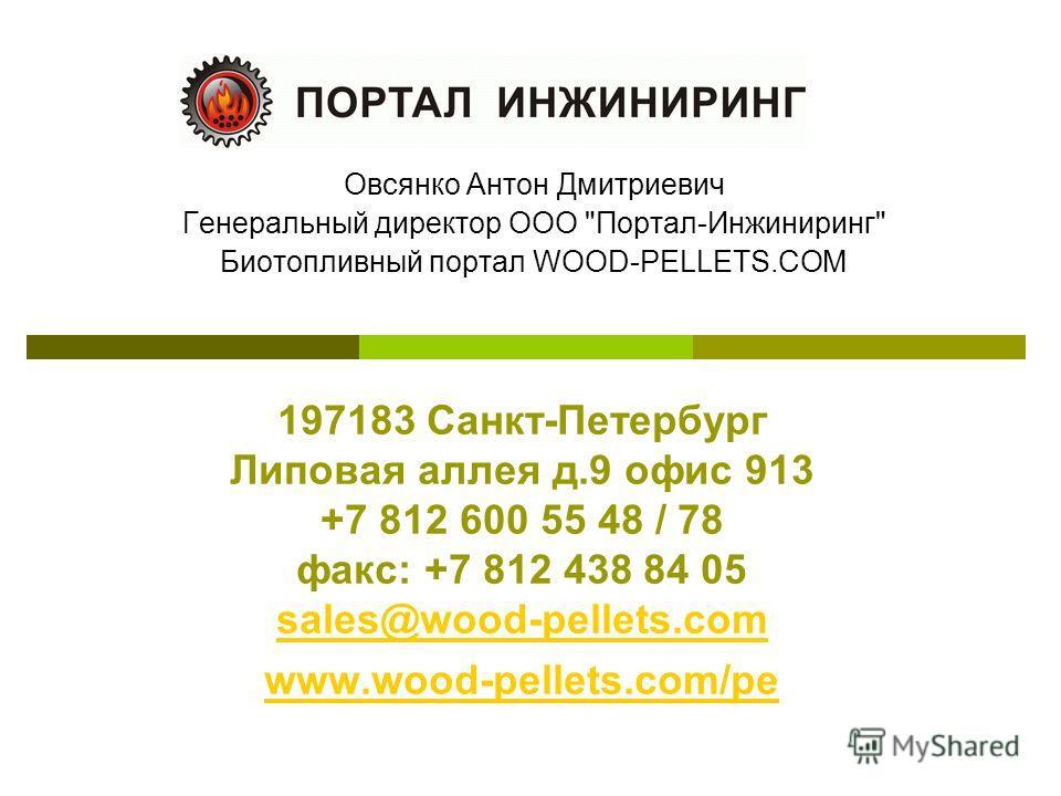 197183 Санкт-Петербург Липовая аллея д.9 офис 913 +7 812 600 55 48 / 78 факс: +7 812 438 84 05 sales@wood-pellets.com www.wood-pellets.com/pe sales@wood-pellets.com www.wood-pellets.com/pe Овсянко Антон Дмитриевич Генеральный директор ООО