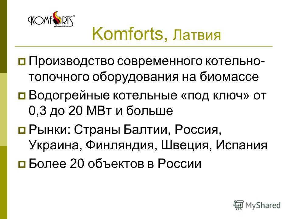 Komforts, Латвия Производство современного котельно- топочного оборудования на биомассе Водогрейные котельные «под ключ» от 0,3 до 20 МВт и больше Рынки: Страны Балтии, Россия, Украина, Финляндия, Швеция, Испания Более 20 объектов в России