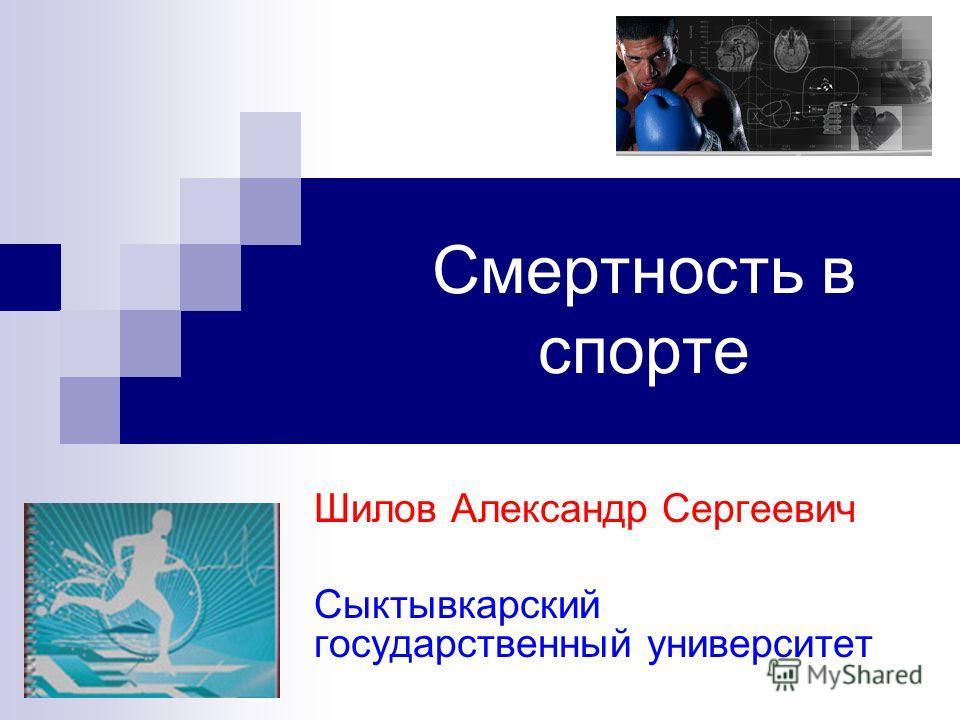 Смертность в спорте Шилов Александр Сергеевич Сыктывкарский государственный университет