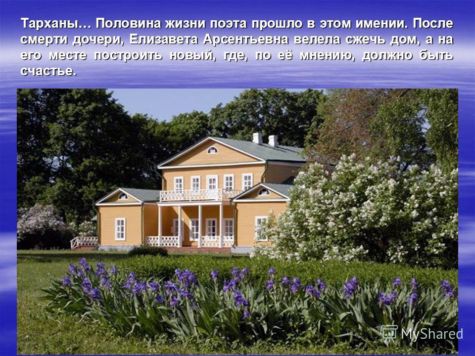 Тарханы… Половина жизни поэта прошло в этом имении. После смерти дочери, Елизавета Арсентьевна велела сжечь дом, а на его месте построить новый, где, по её мнению, должно быть счастье.