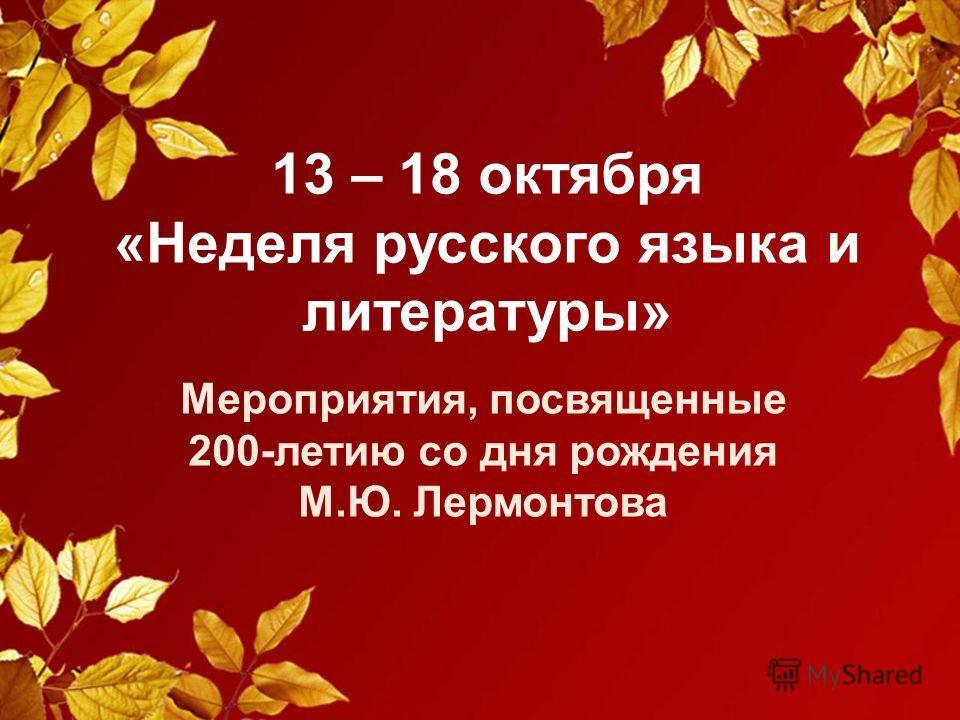 13 – 18 октября «Неделя русского языка и литературы» Мероприятия, посвященные 200-летию со дня рождения М.Ю. Лермонтова