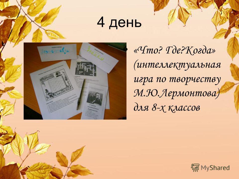 4 день «Что? Где?Когда» (интеллектуальная игра по творчеству М.Ю.Лермонтова) для 8-х классов
