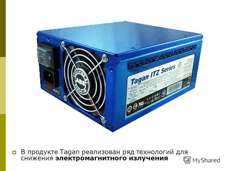 В продукте Tagan реализован ряд технологий для снижения электромагнитного излучения