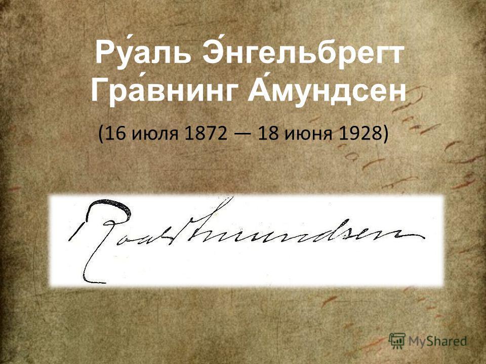 Ру́аль Э́нгельбрегт Гра́венинг А́амундсен (16 июля 1872 18 июня 1928)