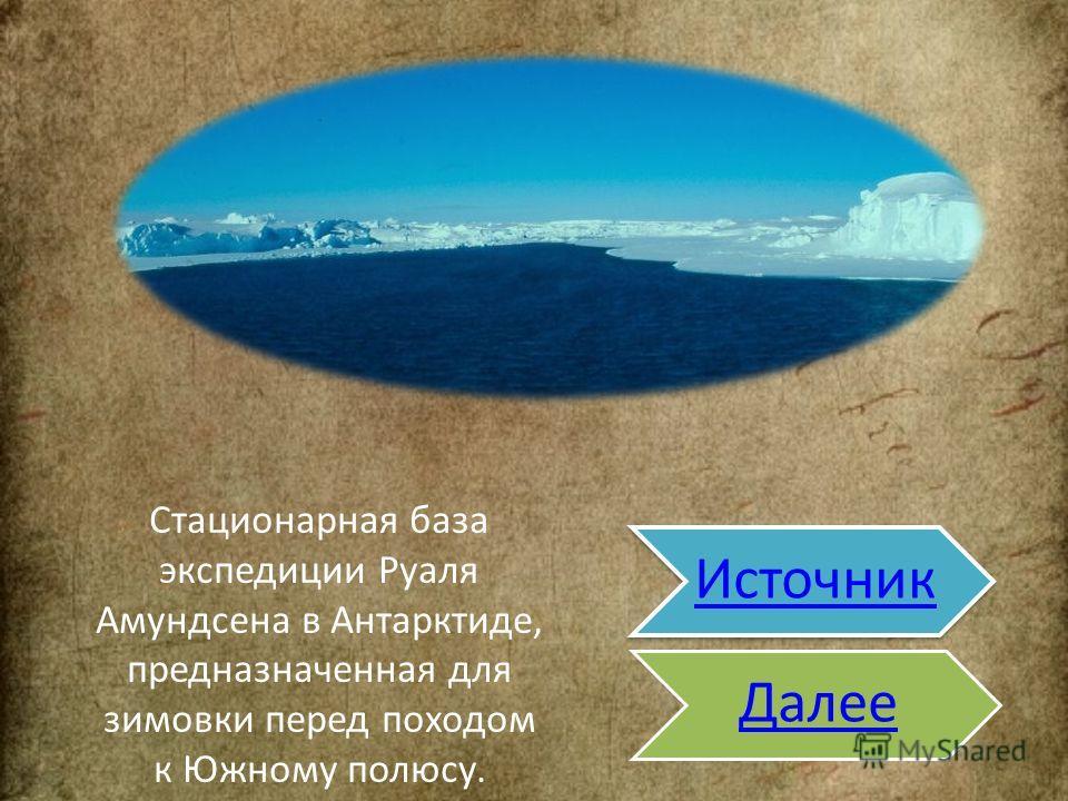 Стационарная база экспедиции Руаля Аамундсена в Антарктиде, предназначенная для зимовки перед походом к Южному полюсу.