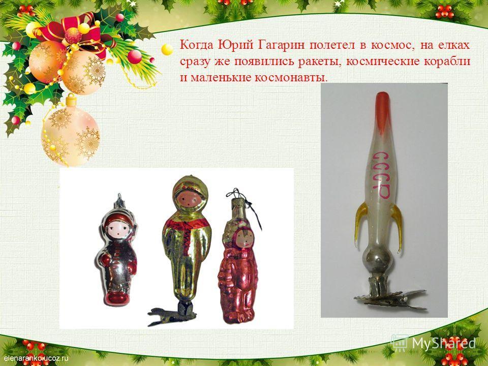 Когда Юрий Гагарин полетел в космос, на елках сразу же появились ракеты, космические корабли и маленькие космонавты.