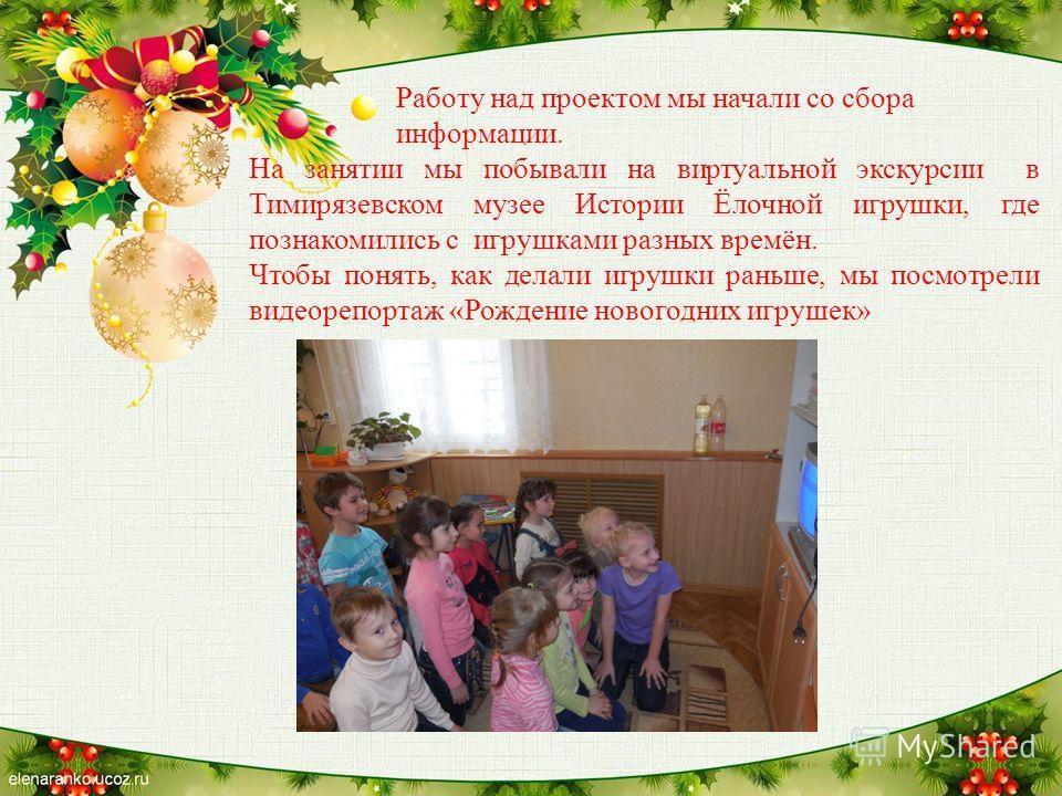 Работу над проектом мы начали со сбора информации. На занятии мы побывали на виртуальной экскурсии в Тимирязевском музее Истории Ёлочной игрушки, где познакомились с игрушками разных времён. Чтобы понять, как делали игрушки раньше, мы посмотрели виде
