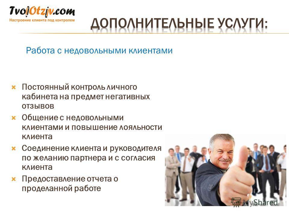 Работа с недовольными клиентами Постоянный контроль личного кабинета на предмет негативных отзывов Общение с недовольными клиентами и повышение лояльности клиента Соединение клиента и руководителя по желанию партнера и с согласия клиента Предоставлен