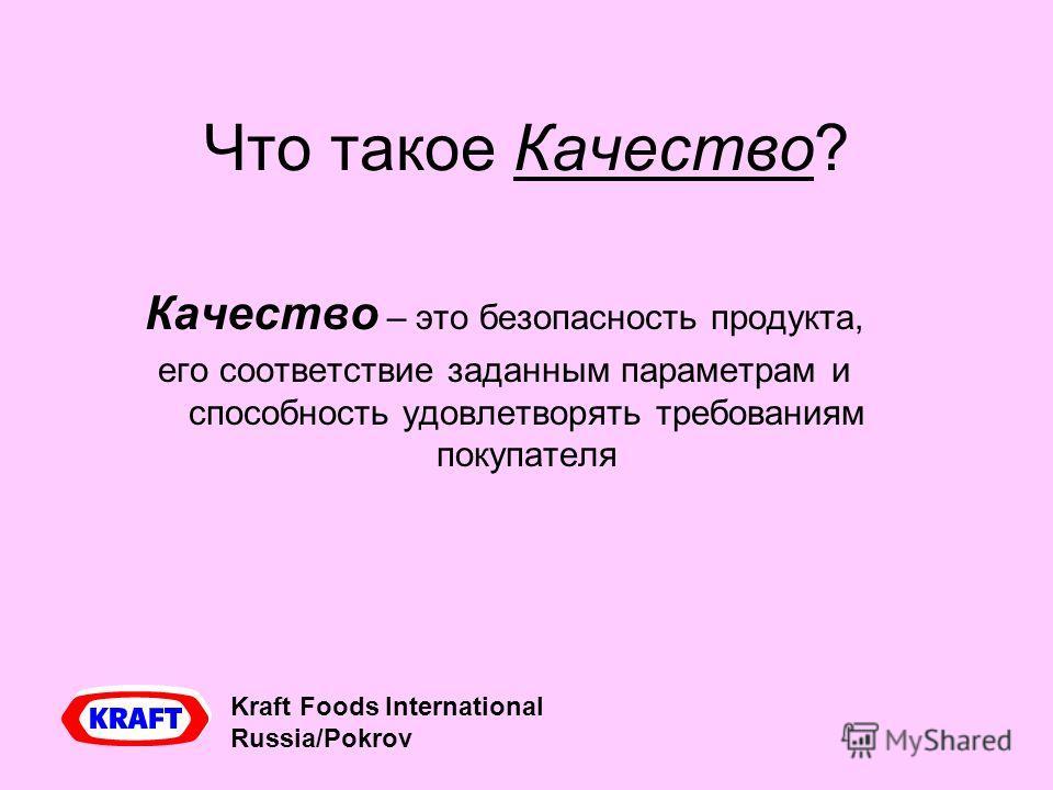 Что такое Качество? Качество – это безопасность продукта, его соответствие заданным параметрам и способность удовлетворять требованиям покупателя Kraft Foods International Russia/Pokrov