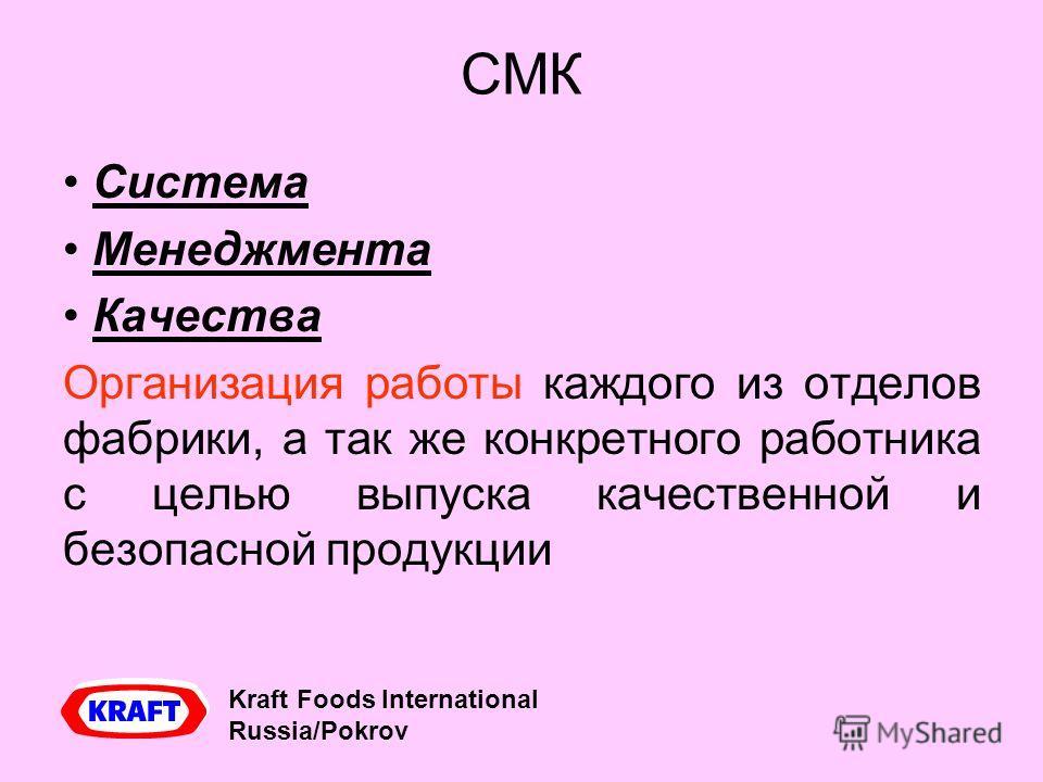 СМК Система Менеджмента Качества Организация работы каждого из отделов фабрики, а так же конкретного работника с целью выпуска качественной и безопасной продукции Kraft Foods International Russia/Pokrov