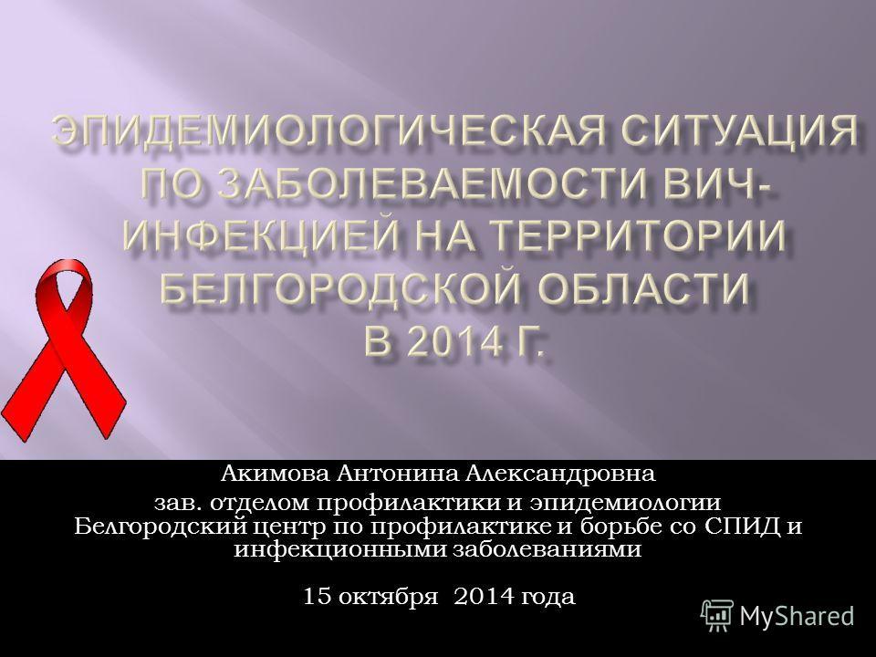 Акимова Антонина Александровна зав. отделом профилактики и эпидемиологии Белгородский центр по профилактике и борьбе со СПИД и инфекционными заболеваниями 15 октября 2014 года