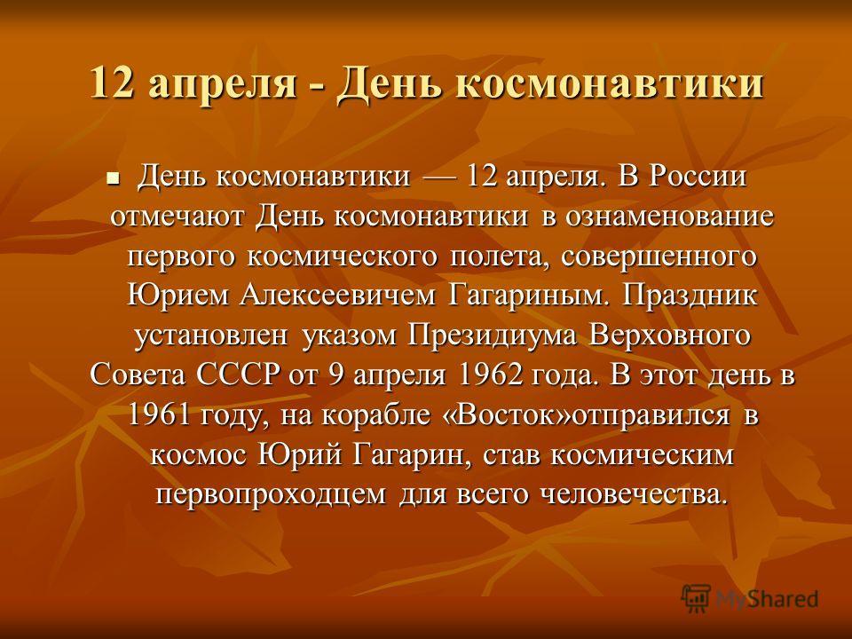 12 апреля - День космонавтики День космонавтики 12 апреля. В России отмечают День космонавтики в ознаменование первого космического полета, совершенного Юрием Алексеевичем Гагариным. Праздник установлен указом Президиума Верховного Совета СССР от 9 а