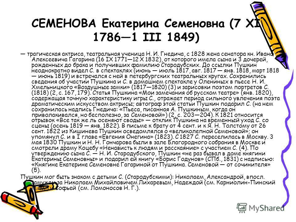 СЕМЕНОВА Екатерина Семеновна (7 XI 17861 III 1849) трагическая актриса, театральная ученица Н. И. Гнедича, с 1828 жена сенатора кн. Ивана Алексеевича Гагарина (16 IX 177112 X 1832), от которого имела сына и 3 дочерей, рожденных до брака и получивших