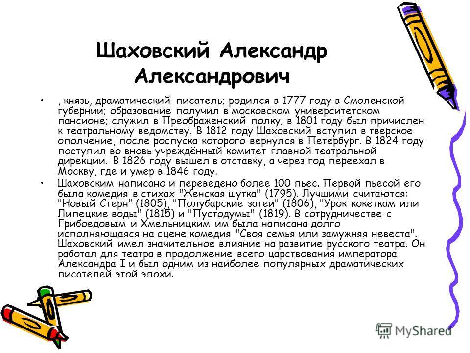 Шаховский Александр Александрович, князь, драматический писатель; родился в 1777 году в Смоленской губернии; образование получил в московском университетском пансионе; служил в Преображенский полку; в 1801 году был причислен к театральному ведомству.