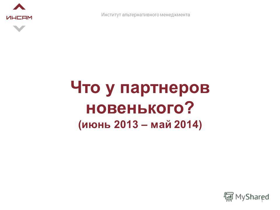 Что у партнеров новенького? (июнь 2013 – май 2014) 1 Институт альтернативного менеджмента