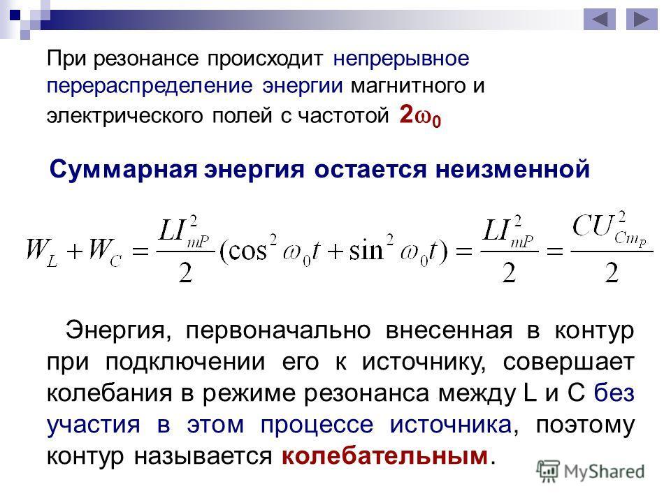 Суммарная энергия остается неизменной Энергия, первоначально внесенная в контур при подключении его к источнику, совершает колебания в режиме резонанса между L и C без участия в этом процессе источника, поэтому контур называется колебательным. При ре