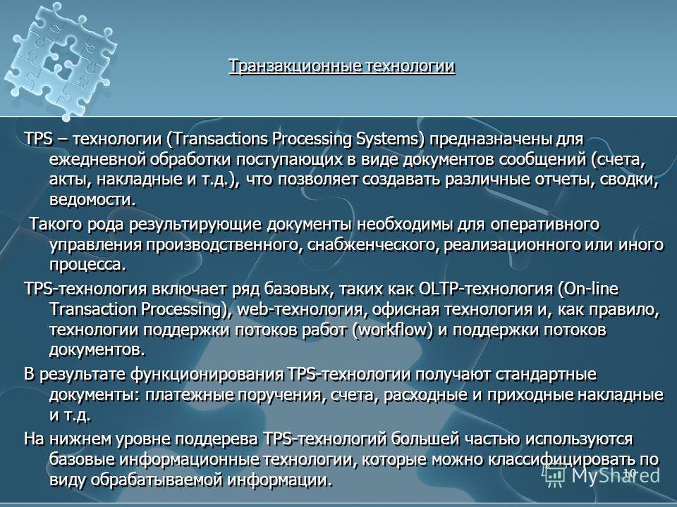 Транзакционные технологии TPS – технологии (Transactions Processing Systems) предназначены для ежедневной обработки поступающих в виде документов сообщений (счета, акты, накладные и т.д.), что позволяет создавать различные отчеты, сводки, ведомости.
