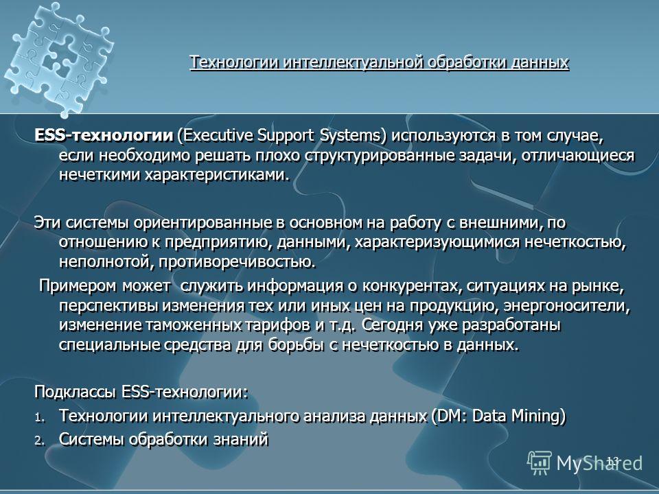Технологии интеллектуальной обработки данных ESS-технологии (Executive Support Systems) используются в том случае, если необходимо решать плохо структурированные задачи, отличающиеся нечеткими характеристиками. Эти системы ориентированные в основном