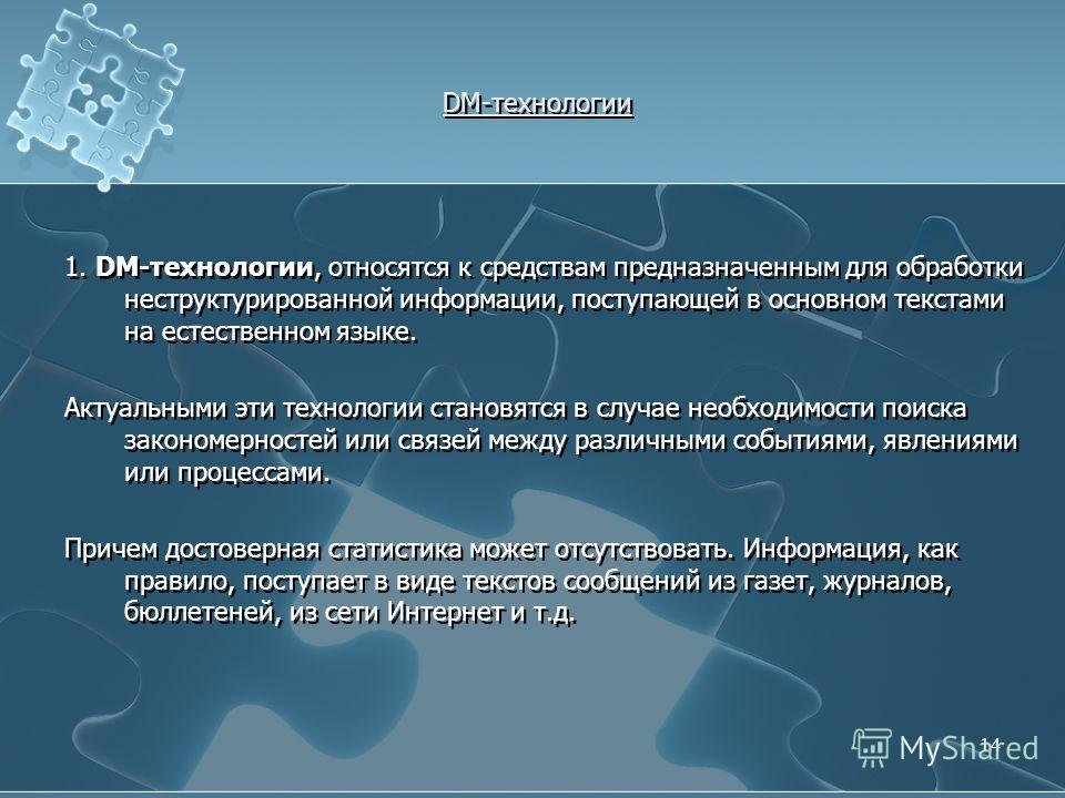 DM-технологии 1. DM-технологии, относятся к средствам предназначенным для обработки неструктурированной информации, поступающей в основном текстами на естественном языке. Актуальными эти технологии становятся в случае необходимости поиска закономерно